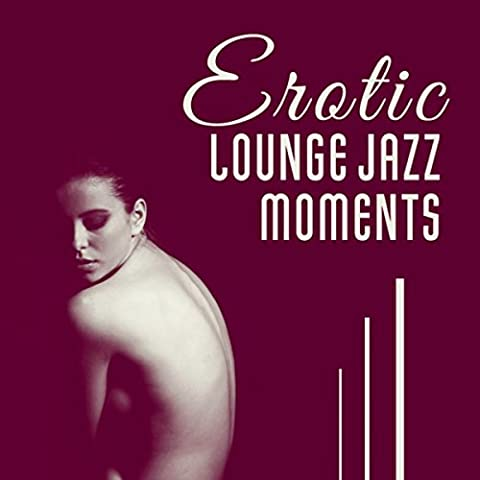 Erotic Lounge Jazz Moments - Bedroom Smooth Music, Intimacy & Love Making, Tantric Sexuality, Sexy (Erotic Bedroom Smooth Jazz)