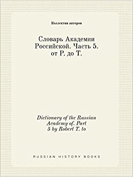Dictionary of the Russian Academy of. Part 5 by Robert T. to