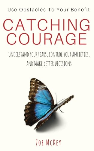 Catching Courage: Understand Your Fears, Control Your Anxieties, And Make Better Decisions - Use Obstacles To Your Benefit
