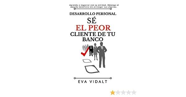Desarrollo Personal: Sé el Peor Cliente de tu Banco.: Aprenda a negociar con su entidad sacando el máximo beneficio sin arriesgar nada.