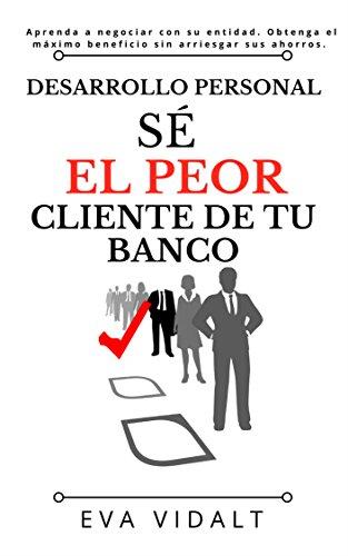 Desarrollo Personal: Sé el Peor Cliente de tu Banco.: Aprenda a negociar con