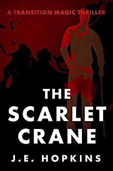 The Scarlet Crane: A Transition Magic Thriller by [Hopkins, J. E.]