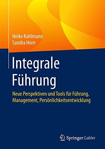 Integrale Führung: Neue Perspektiven und Tools für Führung, Management, Persönlichkeitsentwicklung