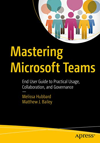 54025cf9c634c Mastering Microsoft Teams: End User Guide to Practical Usage,  Collaboration, and Governance