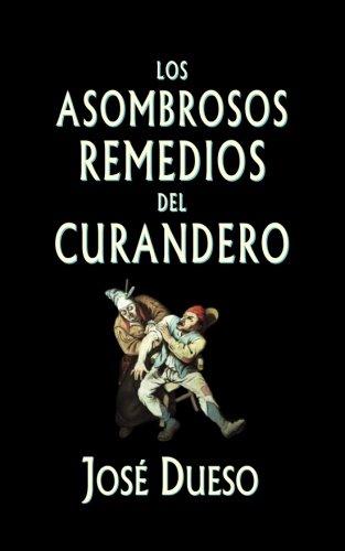 Los asombrosos remedios del curandero: Metodos de curacion surgidos  de la tradicion popular  [Dueso, Jose] (Tapa Blanda)