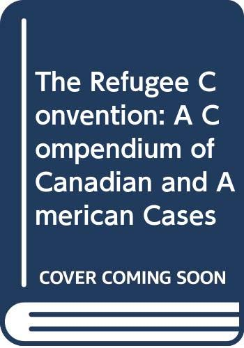 The Refugee Convention: A Compendium of Canadian and American Cases