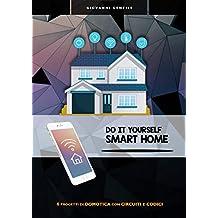 Do It Yourself Smart Home: 6 progetti di domotica con circuito e codice (Italian Edition)