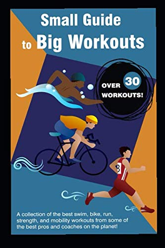(Small Guide to Big Workouts: A Collection of the best swim, bike, run, strength, and mobility workouts from some of the best pros and coaches on the planet. (Train Hard. Race Easy.))