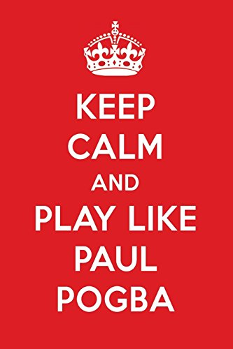 Keep Calm And Play Like Paul Pogba: Paul Pogba Designer Notebook
