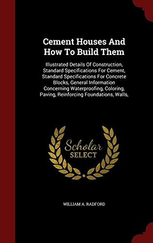 Read Online Cement Houses And How To Build Them: Illustrated Details Of Construction, Standard Specifications For Cement, Standard Specifications For Concrete ... Paving, Reinforcing Foundations, Walls, PDF