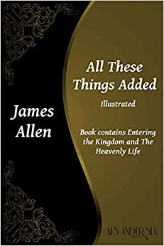Book All These Things Added: Contains Entering the Kingdom and The Heavenly Life (James Allen Series)