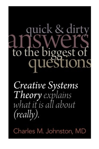 Read Online Quick and Dirty Answers to the Biggest of Questions: Creative Systems Theory Explains What It is All About (Really) (Volume 1) pdf
