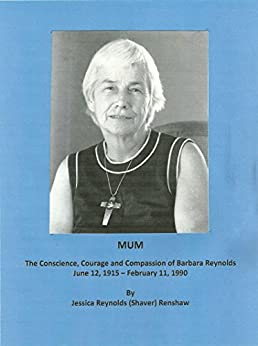 MUM: The Conscience, Courage and Compassion of Barbara Reynolds: June 12, 1915 - February 11, 1990 by [Renshaw, Jessica Reynolds]