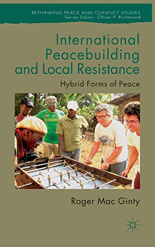 International Peacebuilding and Local Resistance: Hybrid Forms of Peace (Rethinking Peace and Conflict Studies)