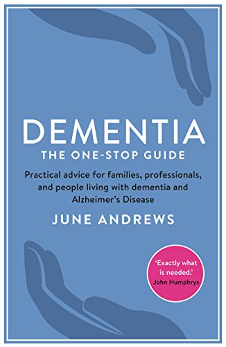 Dementia: The One-Stop Guide: Practical advice for families, professionals, and people living with dementia and Alzheimer's Disease