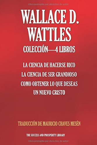 WALLACE D. WATTLES COLECCIÓN 4 LIBROS: La Ciencia De Hacerse Rico, La Ciencia De Ser Grandioso, Como Obtener Lo Que Deseas, Un Nuevo Cristo (The Success and Prosperity Library) (Spanish Edition) (Spanish) Paperback – June 14, 2019