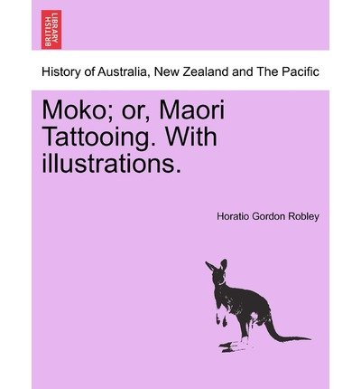 Moko; or, Maori Tattooing. With 180 Illustrations from Drawings by Author and from Photographs
