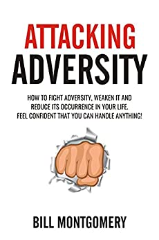 Attacking Adversity: How To Fight Adversity, Weaken It And Reduce Its Occurence In Your Life. Feel Confident That You Can Handle Anything! by [Montgomery, Bill]