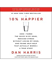10% Happier Revised Edition: How I Tamed the Voice in My Head, Reduced Stress Without Losing My Edge, and Found Self-Help That Actually Works: A True Story