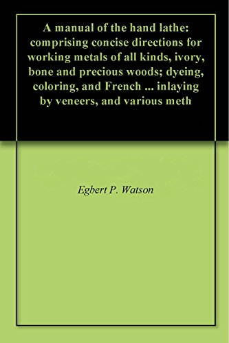 A manual of the hand lathe: comprising concise directions for working metals of all kinds, ivory, bone and precious woods; dyeing, coloring, and French ... inlaying by veneers, and various (Precious Bones)