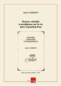 Histoire véritable etprodigieuse surlavie, mort etpunition d'un homme qui aestécondamné pararrestàestrependu etestranglé etpuis bruslé pouravoirtué son père aux Alleux leRoy.../ parlesieurd'Ameron [Edition de 1627] par Jean d'Ameron