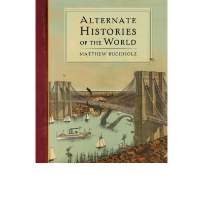 By Matthew Buchholz Alternate Histories of the World