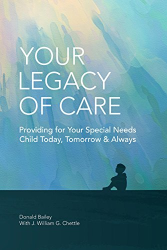 Your Legacy of Care: Providing for Your Special Needs Child Today, Tomorrow & Always