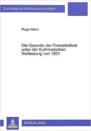 Die Garantie Der Pressefreiheit Unter Der Kurhessischen Verfassung Von 1831 (Europaeische Hochschulschriften / European University Studie)