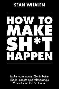 How to Make Sh*t Happen: Make more money, get in better shape, create epic relationships and control your life! (English Edition) por [Whalen, Sean]
