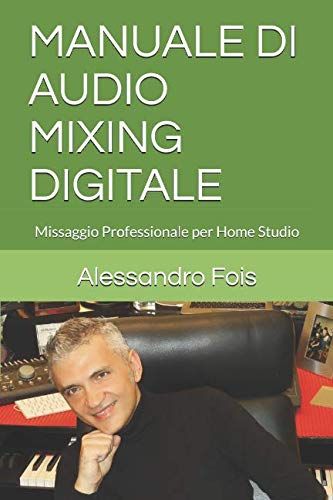 MANUALE DI AUDIO MIXING DIGITALE: Missaggio Professionale per Home Studio (Audio engineering - Manuali Audio per il Fonico) (Italian Edition)