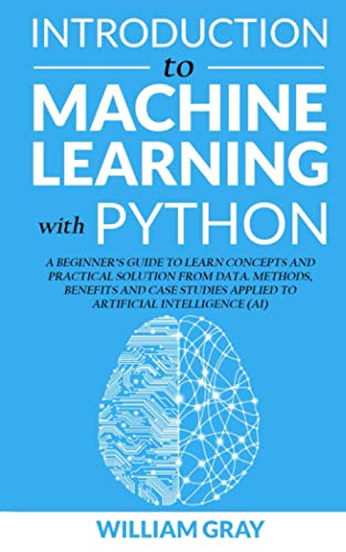 INTRODUCTION TO MACHINE LEARNING WITH PYTHON: A Beginner's Guide To Learn Concepts And Practical Solutions From Data. Methods, Benefits And Case Studies Applied To Artificial Intelligence (AI) (The Design And Analysis Of Algorithms Solutions)