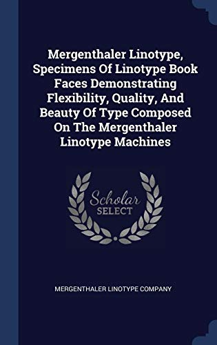 Mergenthaler Linotype, Specimens Of Linotype Book Faces Demonstrating Flexibility, Quality, And Beauty Of Type Composed On The Mergenthaler Linotype Machines (Linotype Machine)