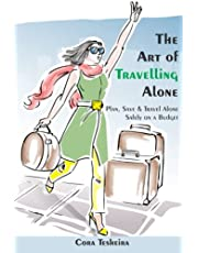 The Art of Travelling Alone: Plan, Save and Travel Alone Safely on a Budget