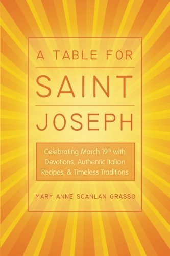 A Table For Saint Joseph: Celebrating March 19th With Devotions, Authentic Italian Recipes, And Timeless Traditions By Mary Anne Scanlan Grasso 2013-12-16