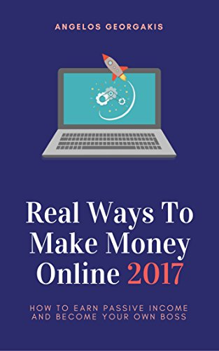 Real Ways To Make Money Online 2017: How To Earn Passive Income And Become Your Own Boss