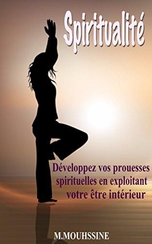 Spiritualité: Développez vos prouesses spirituelles en exploitant votre être intérieur ( coeur,croyances,spiritualité français,être heureux,religion ... ) (Coaching De Vie t. 30) (French Edition)