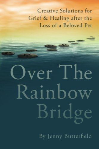 Over the Rainbow Bridge: Creative Solutions for Grief & Healing After the Loss of a Beloved Pet