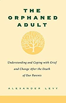 The Orphaned Adult: Understanding And Coping With Grief And Change After The Death Of Our Parents by [Levy, Alexander]
