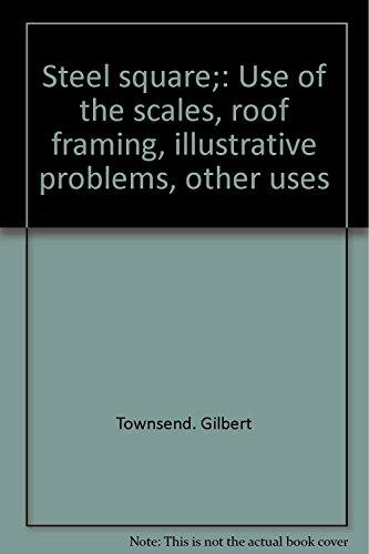Steel square;: Use of the scales, roof framing, illustrative problems, other uses