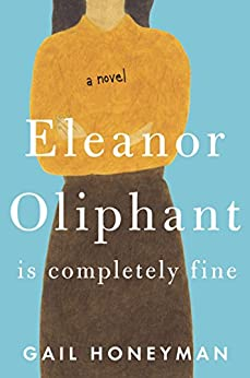 Eleanor Oliphant Is Completely Fine: A Novel by [Honeyman, Gail]