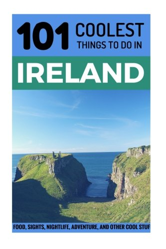 Ireland: Ireland Travel Guide: 101 Coolest Things to Do in Ireland (Budget Travel Ireland, Backpacking Ireland, Dublin, Cork, Galway, Kerry, Belfast) (Volume 1)
