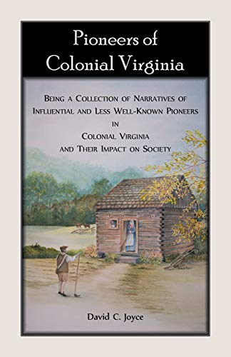 Pioneers of Colonial Virginia. Being a Collection of Narratives of Influential and Less Well-Known Pioneers in Colonial Virginia and their impact on Society.