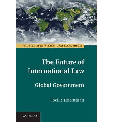 [(The Future of International Law: Global Government )] [Author: Joel P. Trachtman] [Mar-2013]