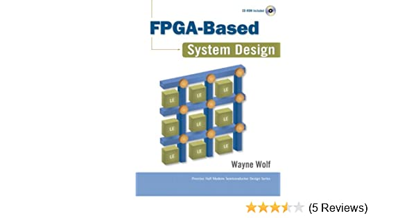 Fpga Based System Design Paperback Prentice Hall Modern Semiconductor Design Series Sub Series Wolf Wayne 9780137033485 Amazon Com Books