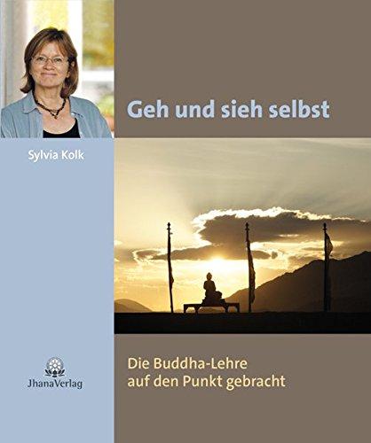 Geh und sieh selbst: Die Buddha-Lehre auf den Punkt gebracht