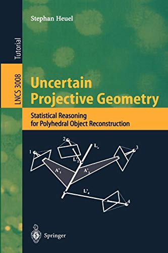 Uncertain Projective Geometry: Statistical Reasoning for Polyhedral Object Reconstruction (Lecture Notes in Computer Science)
