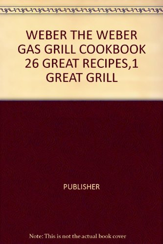 The Weber Gas Grill Cookbook (26 great recipes. 1 great ()