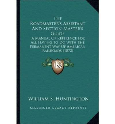 The Roadmaster's Assistant and Section-Master's Guide the Roadmaster's Assistant and Section-Master's Guide: A Manual of Reference for All Having to Do with the Permanena Manual of Reference for All Having ()