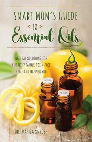 Smart Mom's Guide to Essential Oils: Natural Solutions for a Healthy Family