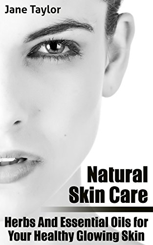 Natural Skin Care: Herbs And Essential Oils for Your Healthy Glowing Skin: (Natural Beauty Book, Healthy Skin Care)